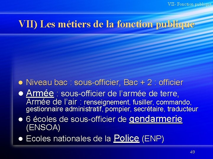 VII- Fonction publique VII) Les métiers de la fonction publique Niveau bac : sous-officier,