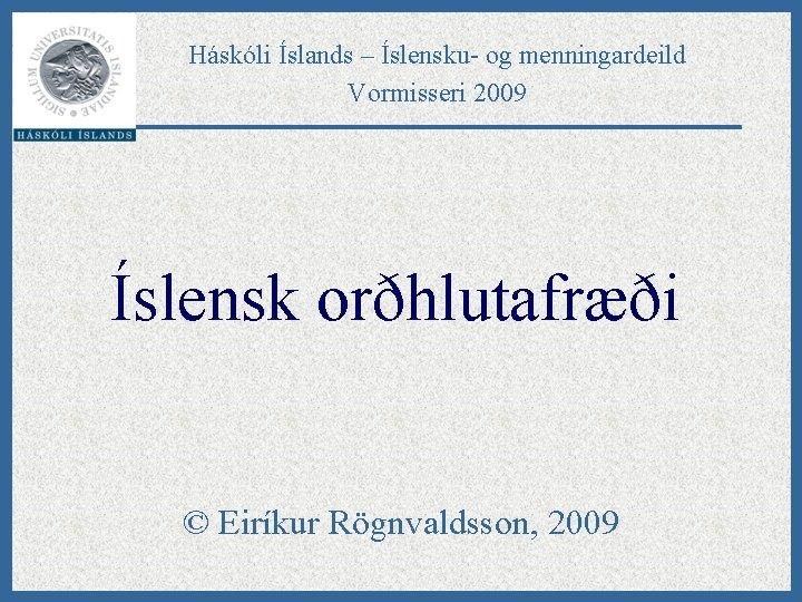 Háskóli Íslands – Íslensku- og menningardeild Vormisseri 2009 Íslensk orðhlutafræði © Eiríkur Rögnvaldsson, 2009