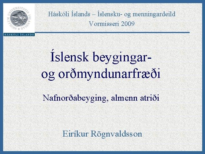 Háskóli Íslands – Íslensku- og menningardeild Vormisseri 2009 Íslensk beygingarog orðmyndunarfræði Nafnorðabeyging, almenn atriði