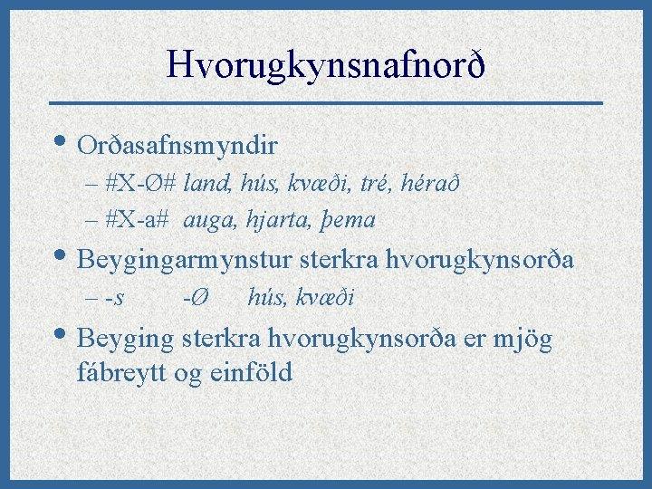 Hvorugkynsnafnorð • Orðasafnsmyndir – #X-Ø# land, hús, kvæði, tré, hérað – #X-a# auga, hjarta,