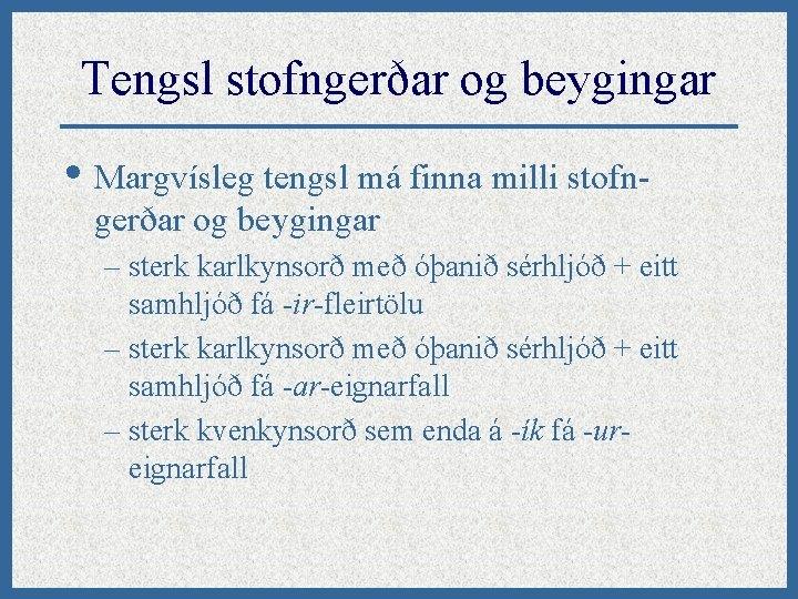 Tengsl stofngerðar og beygingar • Margvísleg tengsl má finna milli stofngerðar og beygingar –