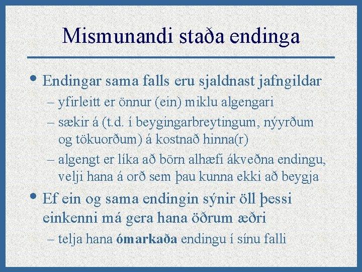 Mismunandi staða endinga • Endingar sama falls eru sjaldnast jafngildar – yfirleitt er önnur