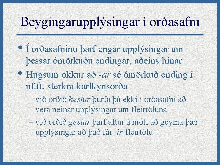 Beygingarupplýsingar í orðasafni • Í orðasafninu þarf engar upplýsingar um • þessar ómörkuðu endingar,