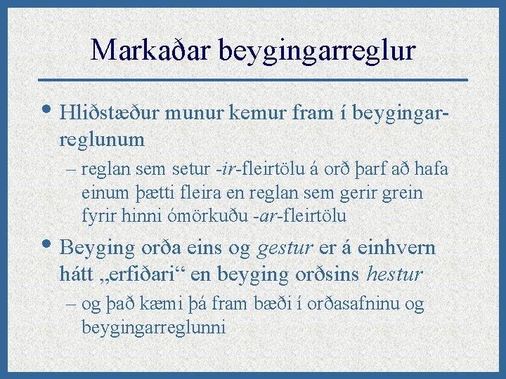 Markaðar beygingarreglur • Hliðstæður munur kemur fram í beygingarreglunum – reglan sem setur -ir-fleirtölu