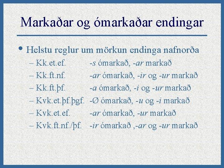 Markaðar og ómarkaðar endingar • Helstu reglur um mörkun endinga nafnorða – Kk. et.