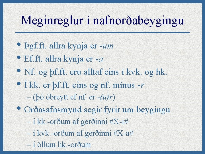 Meginreglur í nafnorðabeygingu • Þgf. ft. allra kynja er -um • Ef. ft. allra