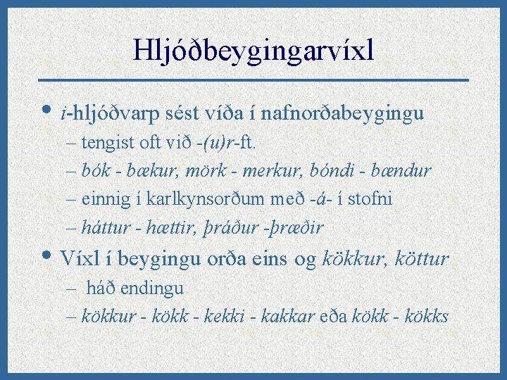 Hljóðbeygingarvíxl • i-hljóðvarp sést víða í nafnorðabeygingu – tengist oft við -(u)r-ft. – bók