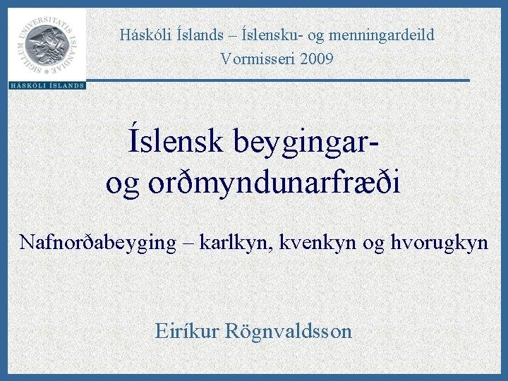 Háskóli Íslands – Íslensku- og menningardeild Vormisseri 2009 Íslensk beygingarog orðmyndunarfræði Nafnorðabeyging – karlkyn,