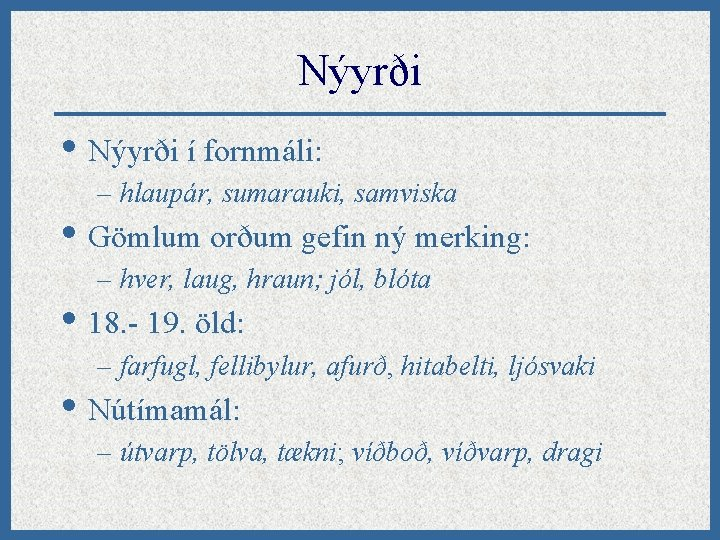 Nýyrði • Nýyrði í fornmáli: – hlaupár, sumarauki, samviska • Gömlum orðum gefin ný