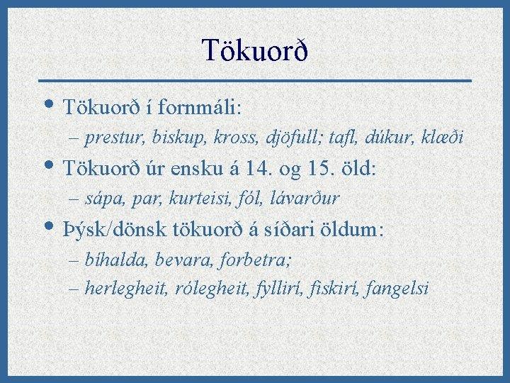 Tökuorð • Tökuorð í fornmáli: – prestur, biskup, kross, djöfull; tafl, dúkur, klæði •