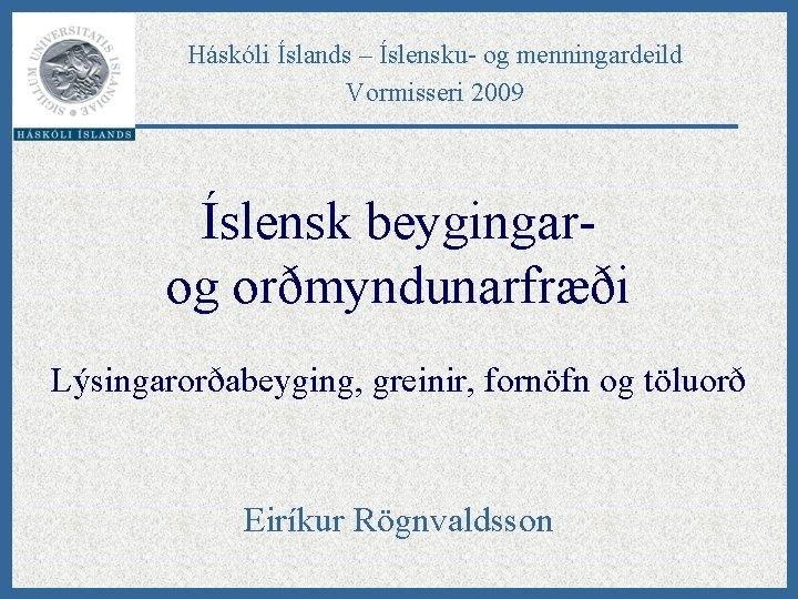 Háskóli Íslands – Íslensku- og menningardeild Vormisseri 2009 Íslensk beygingarog orðmyndunarfræði Lýsingarorðabeyging, greinir, fornöfn