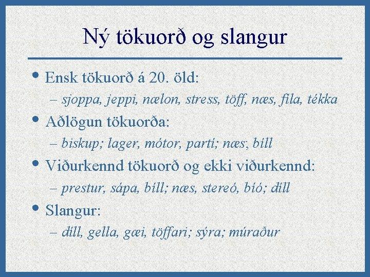 Ný tökuorð og slangur • Ensk tökuorð á 20. öld: – sjoppa, jeppi, nælon,
