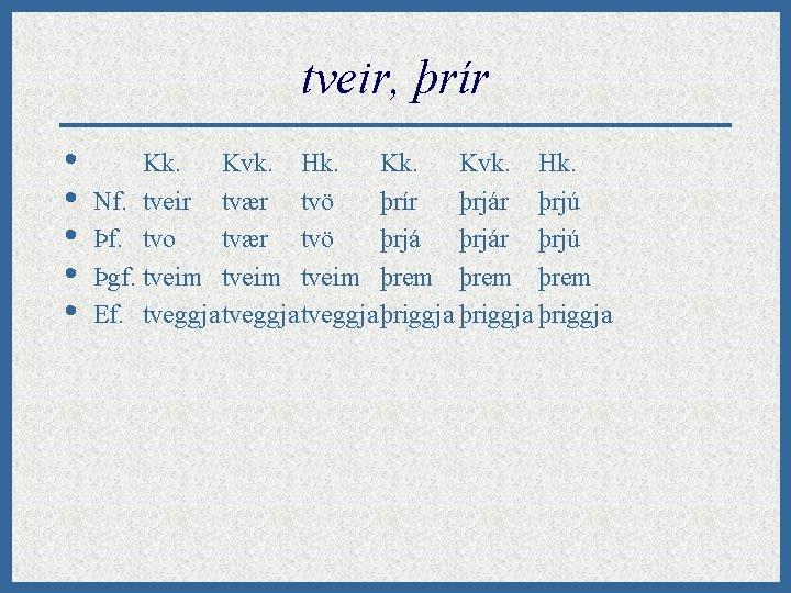tveir, þrír • • • Kk. Kvk. Hk. Nf. tveir tvær tvö þrír þrjár
