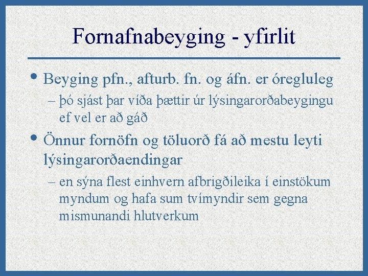 Fornafnabeyging - yfirlit • Beyging pfn. , afturb. fn. og áfn. er óregluleg –
