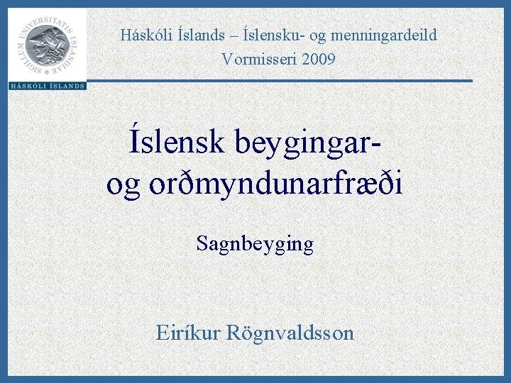 Háskóli Íslands – Íslensku- og menningardeild Vormisseri 2009 Íslensk beygingarog orðmyndunarfræði Sagnbeyging Eiríkur Rögnvaldsson