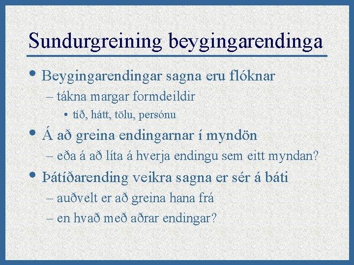 Sundurgreining beygingarendinga • Beygingarendingar sagna eru flóknar – tákna margar formdeildir • tíð, hátt,