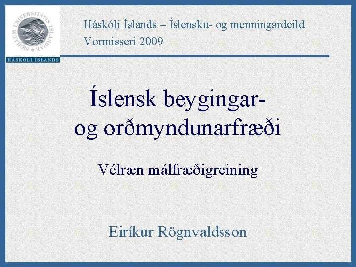 Háskóli Íslands – Íslensku- og menningardeild Vormisseri 2009 Íslensk beygingarog orðmyndunarfræði Vélræn málfræðigreining Eiríkur