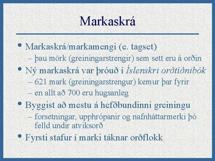 Markaskrá • Markaskrá/markamengi (e. tagset) – þau mörk (greiningarstrengir) sem sett eru á orðin