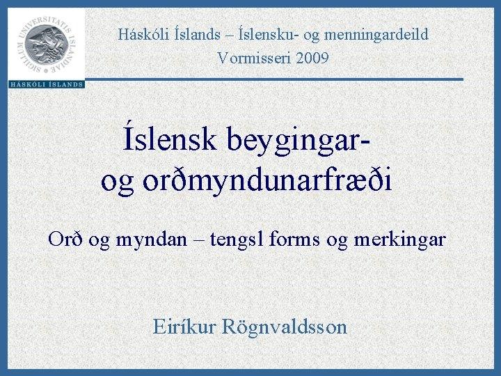 Háskóli Íslands – Íslensku- og menningardeild Vormisseri 2009 Íslensk beygingarog orðmyndunarfræði Orð og myndan