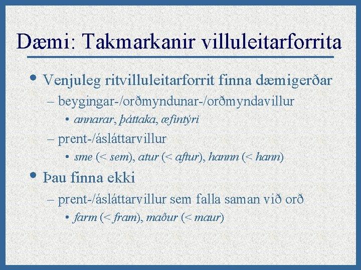Dæmi: Takmarkanir villuleitarforrita • Venjuleg ritvilluleitarforrit finna dæmigerðar – beygingar-/orðmyndunar-/orðmyndavillur • annarar, þáttaka, æfintýri
