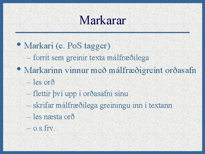 Markarar • Markari (e. Po. S tagger) – forrit sem greinir texta málfræðilega •