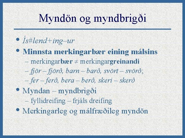 Myndön og myndbrigði • Ís#lend+ing–ur • Minnsta merkingarbær eining málsins – merkingarbær merkingargreinandi –