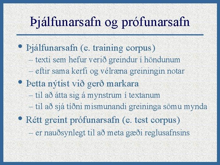 Þjálfunarsafn og prófunarsafn • Þjálfunarsafn (e. training corpus) – texti sem hefur verið greindur