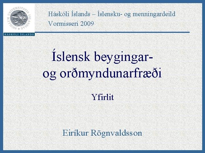 Háskóli Íslands – Íslensku- og menningardeild Vormisseri 2009 Íslensk beygingarog orðmyndunarfræði Yfirlit Eiríkur Rögnvaldsson