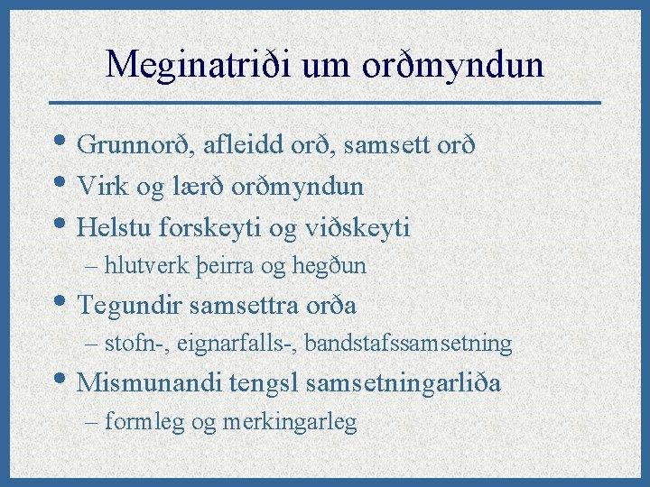Meginatriði um orðmyndun • Grunnorð, afleidd orð, samsett orð • Virk og lærð orðmyndun