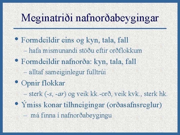 Meginatriði nafnorðabeygingar • Formdeildir eins og kyn, tala, fall – hafa mismunandi stöðu eftir