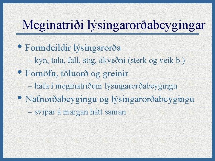 Meginatriði lýsingarorðabeygingar • Formdeildir lýsingarorða – kyn, tala, fall, stig, ákveðni (sterk og veik