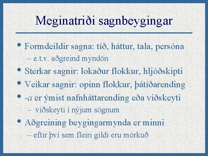 Meginatriði sagnbeygingar • Formdeildir sagna: tíð, háttur, tala, persóna – e. t. v. aðgreind
