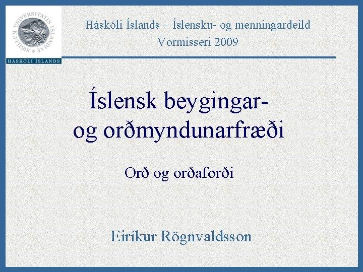 Háskóli Íslands – Íslensku- og menningardeild Vormisseri 2009 Íslensk beygingarog orðmyndunarfræði Orð og orðaforði