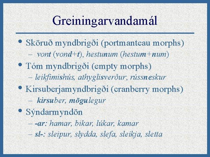 Greiningarvandamál • Sköruð myndbrigði (portmanteau morphs) – vont (vond+t), hestunum (hestum+num) • Tóm myndbrigði