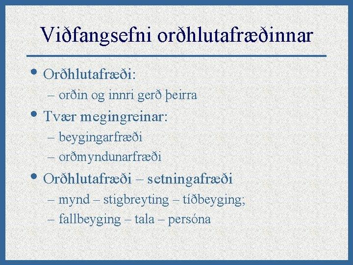 Viðfangsefni orðhlutafræðinnar • Orðhlutafræði: – orðin og innri gerð þeirra • Tvær megingreinar: –