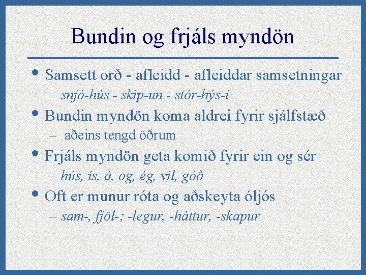 Bundin og frjáls myndön • Samsett orð - afleiddar samsetningar – snjó-hús - skip-un