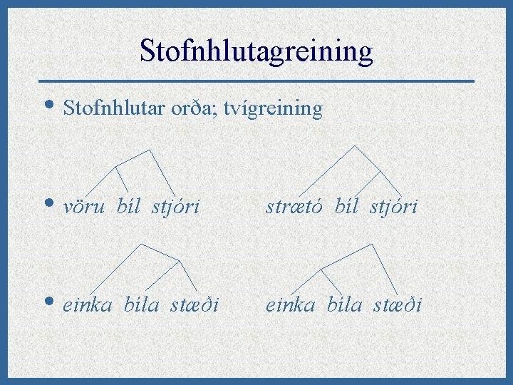 Stofnhlutagreining • Stofnhlutar orða; tvígreining • vöru • einka bíl stjóri bíla stæði strætó