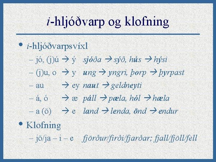 i-hljóðvarp og klofning • i-hljóðvarpsvíxl – jó, (j)ú ý sjóða sýð, hús hýsi –