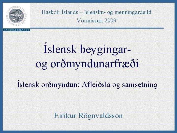 Háskóli Íslands – Íslensku- og menningardeild Vormisseri 2009 Íslensk beygingarog orðmyndunarfræði Íslensk orðmyndun: Afleiðsla