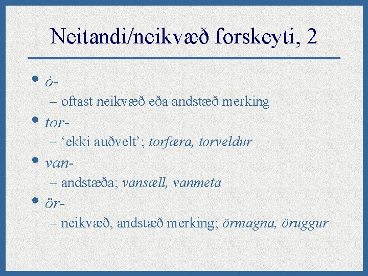 Neitandi/neikvæð forskeyti, 2 • ó– oftast neikvæð eða andstæð merking • tor- – 'ekki