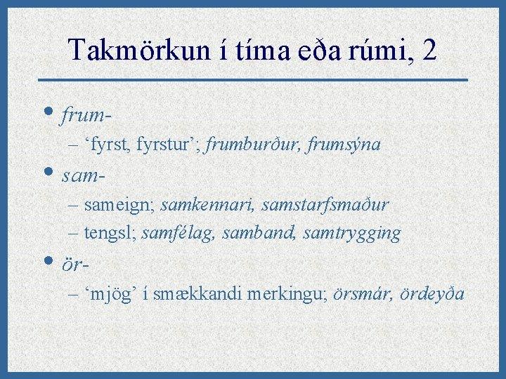 Takmörkun í tíma eða rúmi, 2 • frum– 'fyrst, fyrstur'; frumburður, frumsýna • sam-