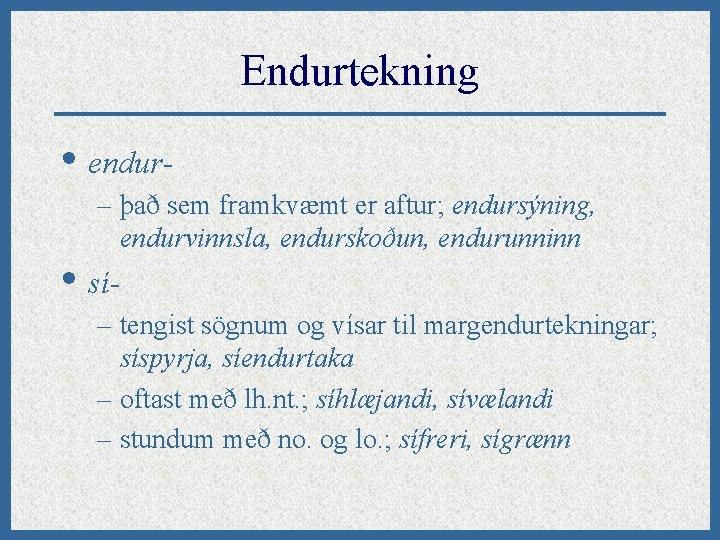 Endurtekning • endur– það sem framkvæmt er aftur; endursýning, endurvinnsla, endurskoðun, endurunninn • sí-