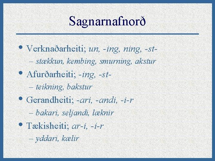 Sagnarnafnorð • Verknaðarheiti; un, -ing, ning, -st– stækkun, kembing, smurning, akstur • Afurðarheiti; -ing,