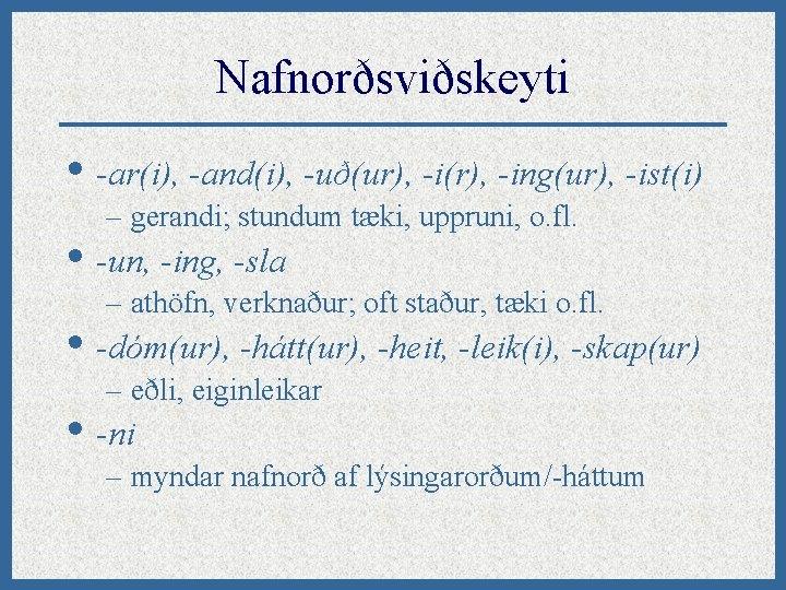 Nafnorðsviðskeyti • -ar(i), -and(i), -uð(ur), -i(r), -ing(ur), -ist(i) – gerandi; stundum tæki, uppruni, o.