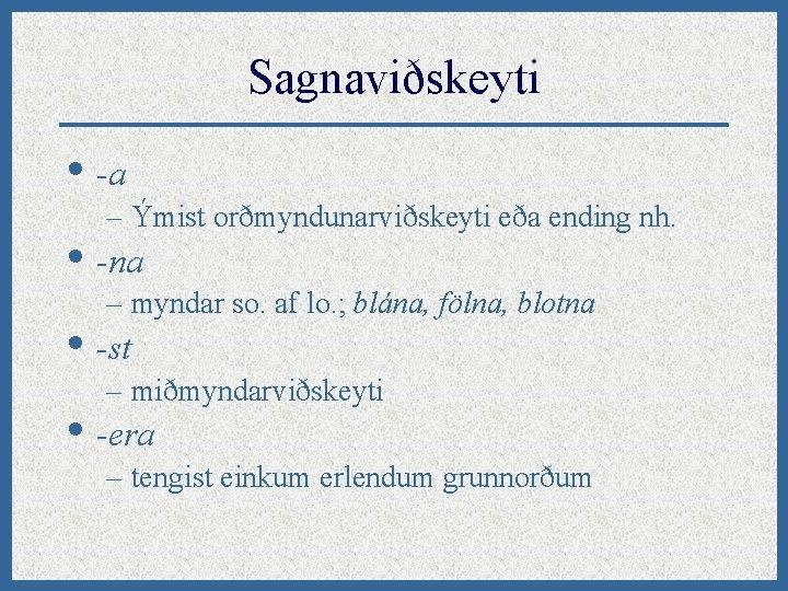 Sagnaviðskeyti • -a – Ýmist orðmyndunarviðskeyti eða ending nh. • -na – myndar so.