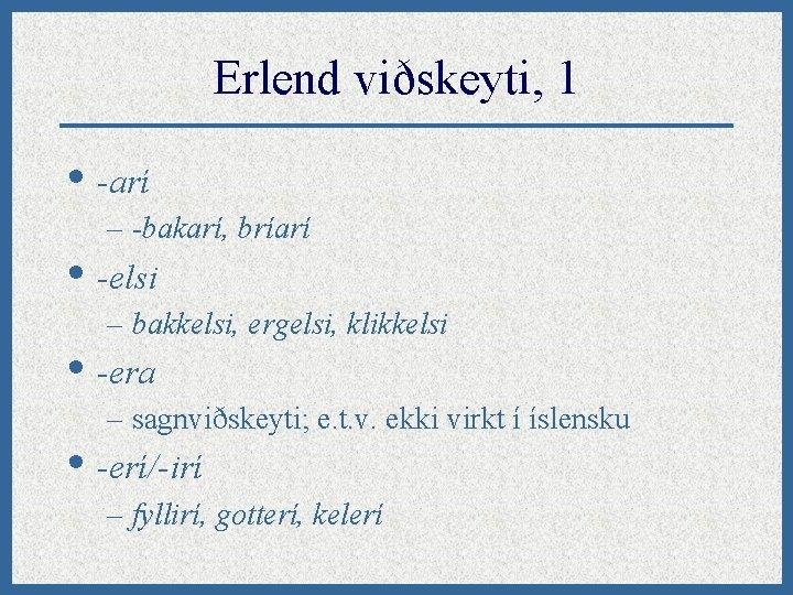 Erlend viðskeyti, 1 • -arí – -bakarí, bríarí • -elsi – bakkelsi, ergelsi, klikkelsi