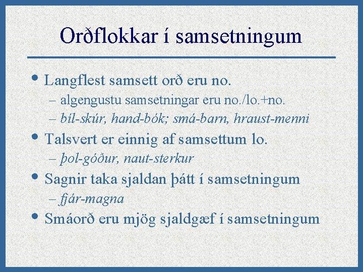 Orðflokkar í samsetningum • Langflest samsett orð eru no. – algengustu samsetningar eru no.