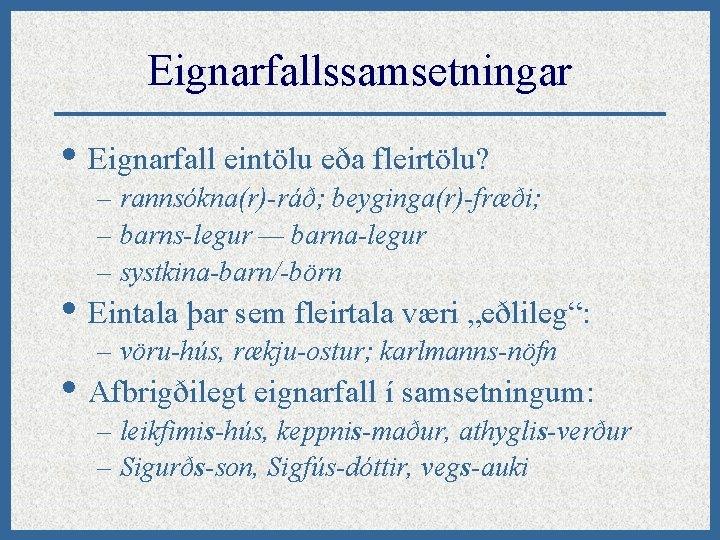 Eignarfallssamsetningar • Eignarfall eintölu eða fleirtölu? – rannsókna(r)-ráð; beyginga(r)-fræði; – barns-legur — barna-legur –