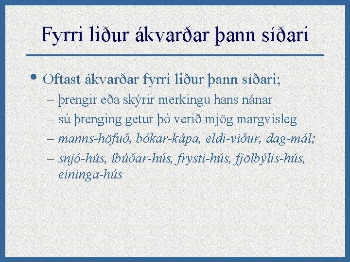 Fyrri liður ákvarðar þann síðari • Oftast ákvarðar fyrri liður þann síðari; – þrengir