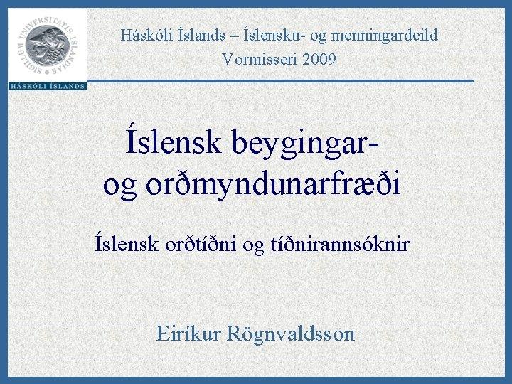 Háskóli Íslands – Íslensku- og menningardeild Vormisseri 2009 Íslensk beygingarog orðmyndunarfræði Íslensk orðtíðni og